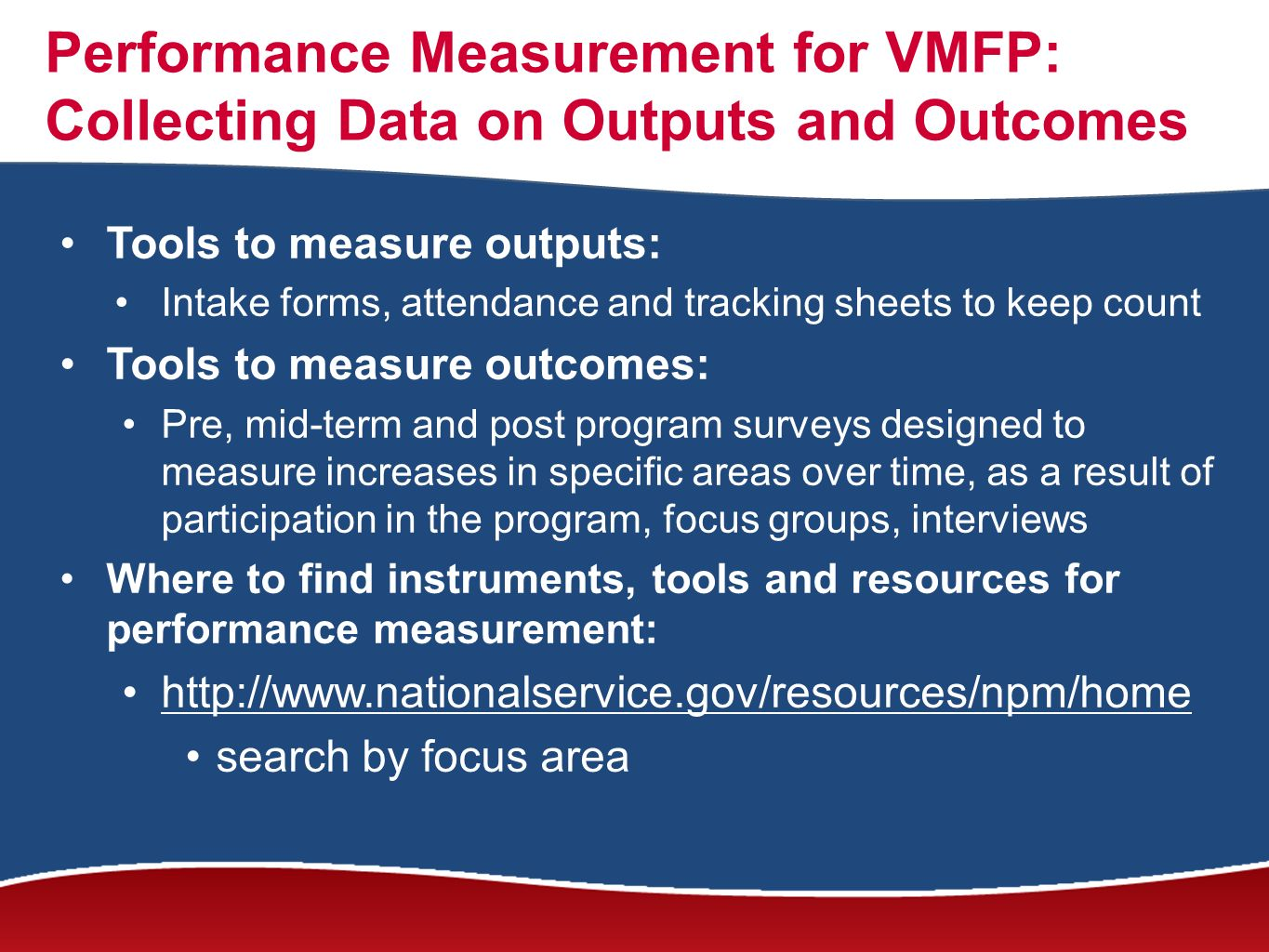 Performance Measurement for VMFP: Collecting Data on Outputs and Outcomes Tools to measure outputs: Intake forms, attendance and tracking sheets to keep count Tools to measure outcomes: Pre, mid-term and post program surveys designed to measure increases in specific areas over time, as a result of participation in the program, focus groups, interviews Where to find instruments, tools and resources for performance measurement: http://www.nationalservice.gov/resources/npm/home search by focus area
