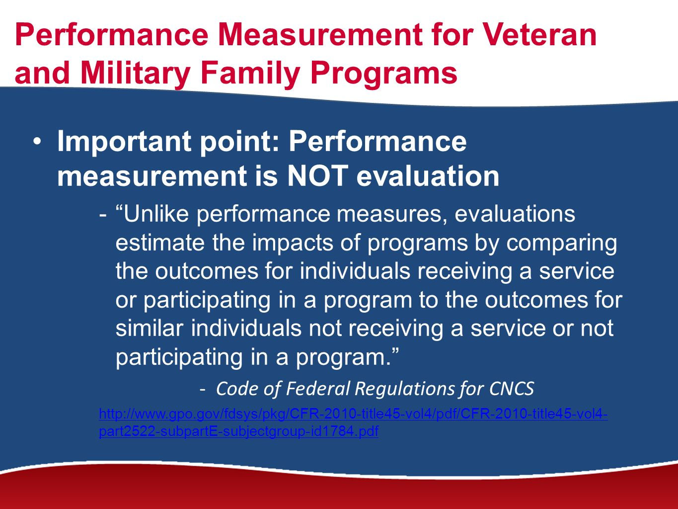 Performance Measurement for Veteran and Military Family Programs Important point: Performance measurement is NOT evaluation -Unlike performance measures, evaluations estimate the impacts of programs by comparing the outcomes for individuals receiving a service or participating in a program to the outcomes for similar individuals not receiving a service or not participating in a program.