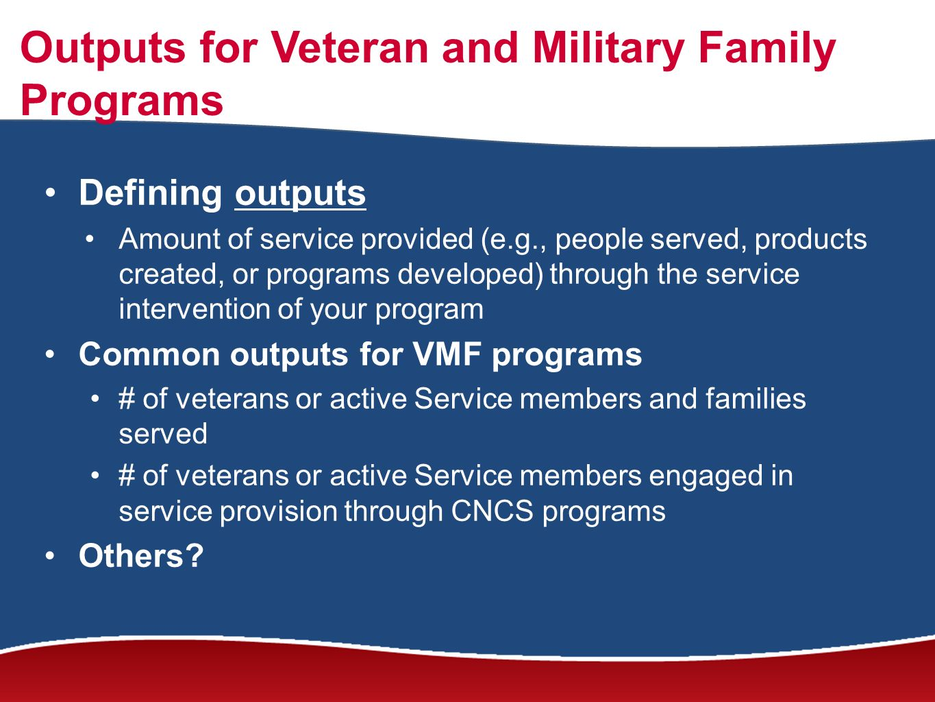 Outputs for Veteran and Military Family Programs Defining outputs Amount of service provided (e.g., people served, products created, or programs developed) through the service intervention of your program Common outputs for VMF programs # of veterans or active Service members and families served # of veterans or active Service members engaged in service provision through CNCS programs Others