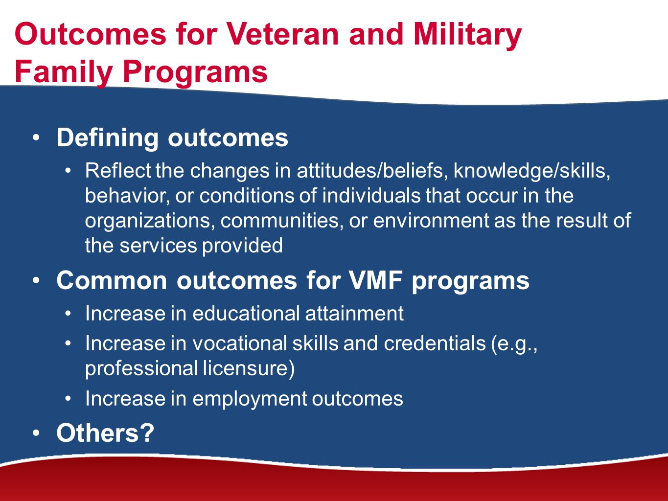 Outcomes for Veteran and Military Family Programs Defining outcomes Reflect the changes in attitudes/beliefs, knowledge/skills, behavior, or conditions of individuals that occur in the organizations, communities, or environment as the result of the services provided Common outcomes for VMF programs Increase in educational attainment Increase in vocational skills and credentials (e.g., professional licensure) Increase in employment outcomes Others