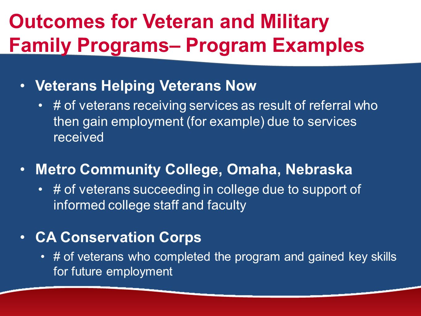 Outcomes for Veteran and Military Family Programs– Program Examples Veterans Helping Veterans Now # of veterans receiving services as result of referral who then gain employment (for example) due to services received Metro Community College, Omaha, Nebraska # of veterans succeeding in college due to support of informed college staff and faculty CA Conservation Corps # of veterans who completed the program and gained key skills for future employment