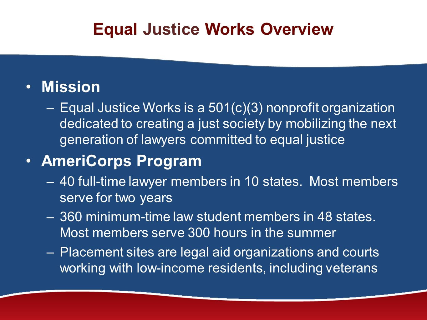 Equal Justice Works Overview Mission –Equal Justice Works is a 501(c)(3) nonprofit organization dedicated to creating a just society by mobilizing the next generation of lawyers committed to equal justice AmeriCorps Program –40 full-time lawyer members in 10 states.