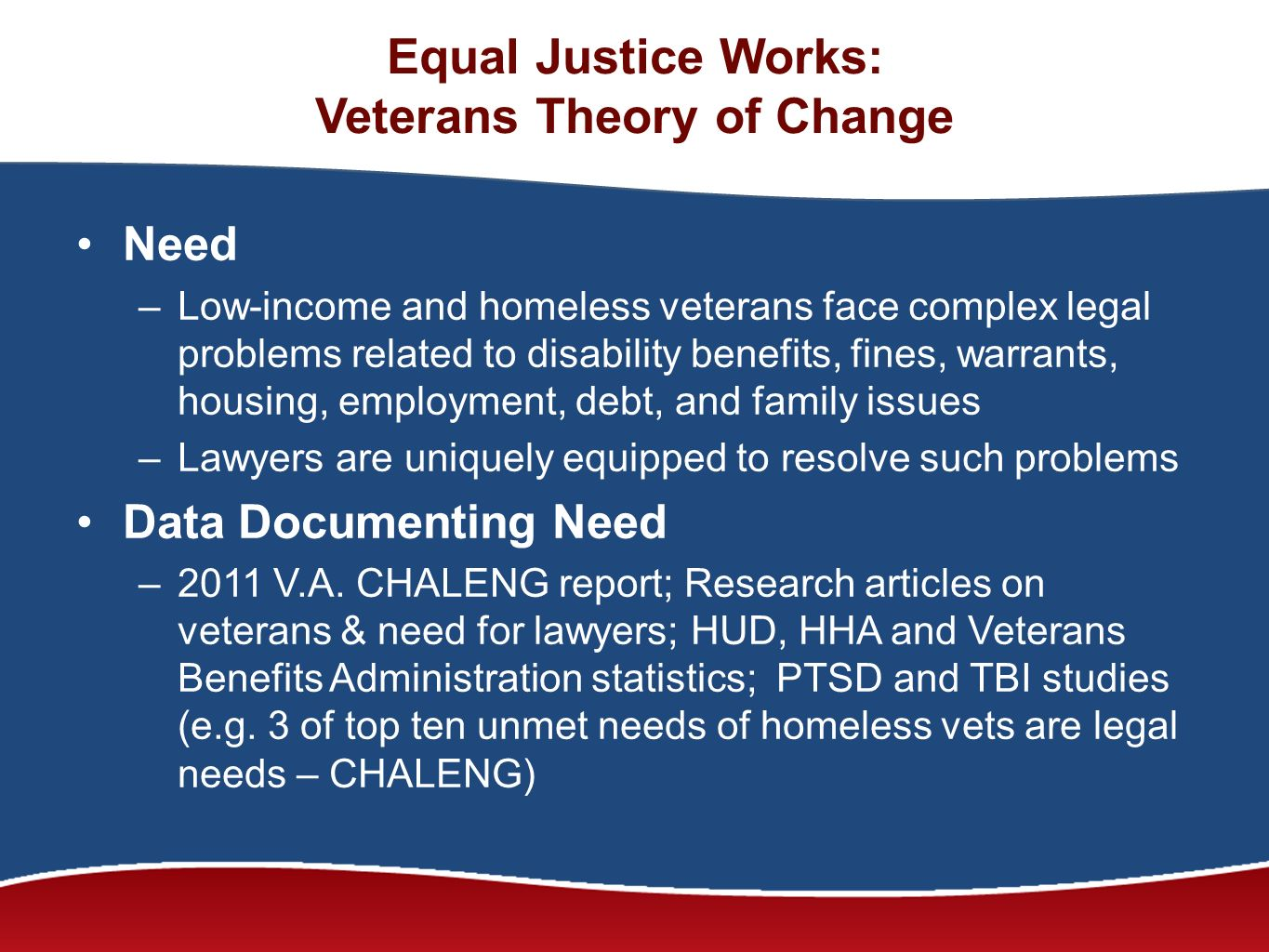 Equal Justice Works: Veterans Theory of Change Need –Low-income and homeless veterans face complex legal problems related to disability benefits, fines, warrants, housing, employment, debt, and family issues –Lawyers are uniquely equipped to resolve such problems Data Documenting Need –2011 V.A.