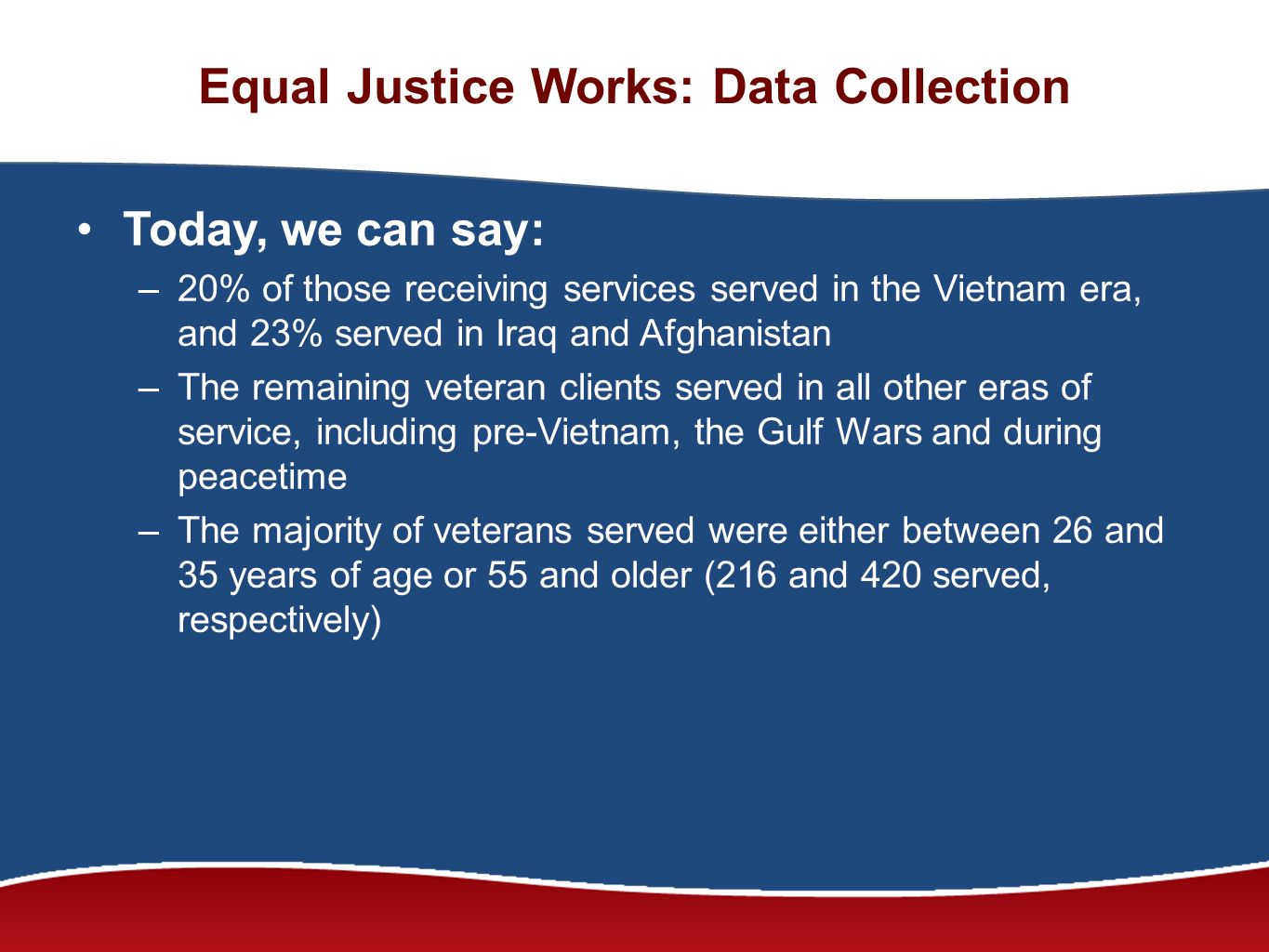 Equal Justice Works: Data Collection Today, we can say: –20% of those receiving services served in the Vietnam era, and 23% served in Iraq and Afghanistan –The remaining veteran clients served in all other eras of service, including pre-Vietnam, the Gulf Wars and during peacetime –The majority of veterans served were either between 26 and 35 years of age or 55 and older (216 and 420 served, respectively)