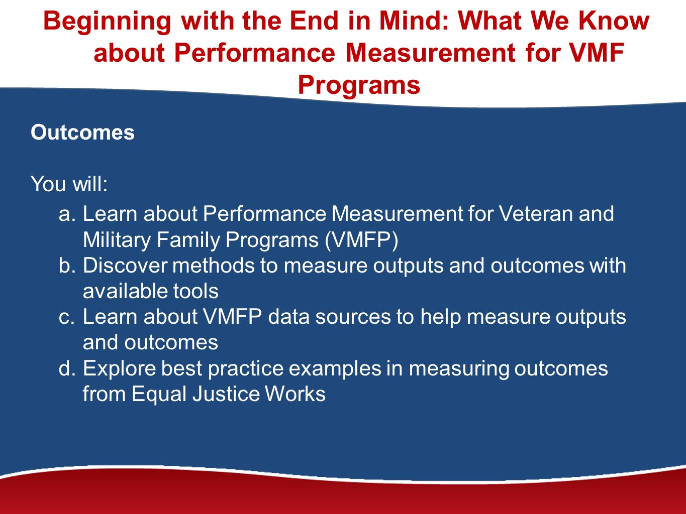 Beginning with the End in Mind: What We Know about Performance Measurement for VMF Programs Outcomes You will: a.Learn about Performance Measurement for Veteran and Military Family Programs (VMFP) b.Discover methods to measure outputs and outcomes with available tools c.Learn about VMFP data sources to help measure outputs and outcomes d.Explore best practice examples in measuring outcomes from Equal Justice Works