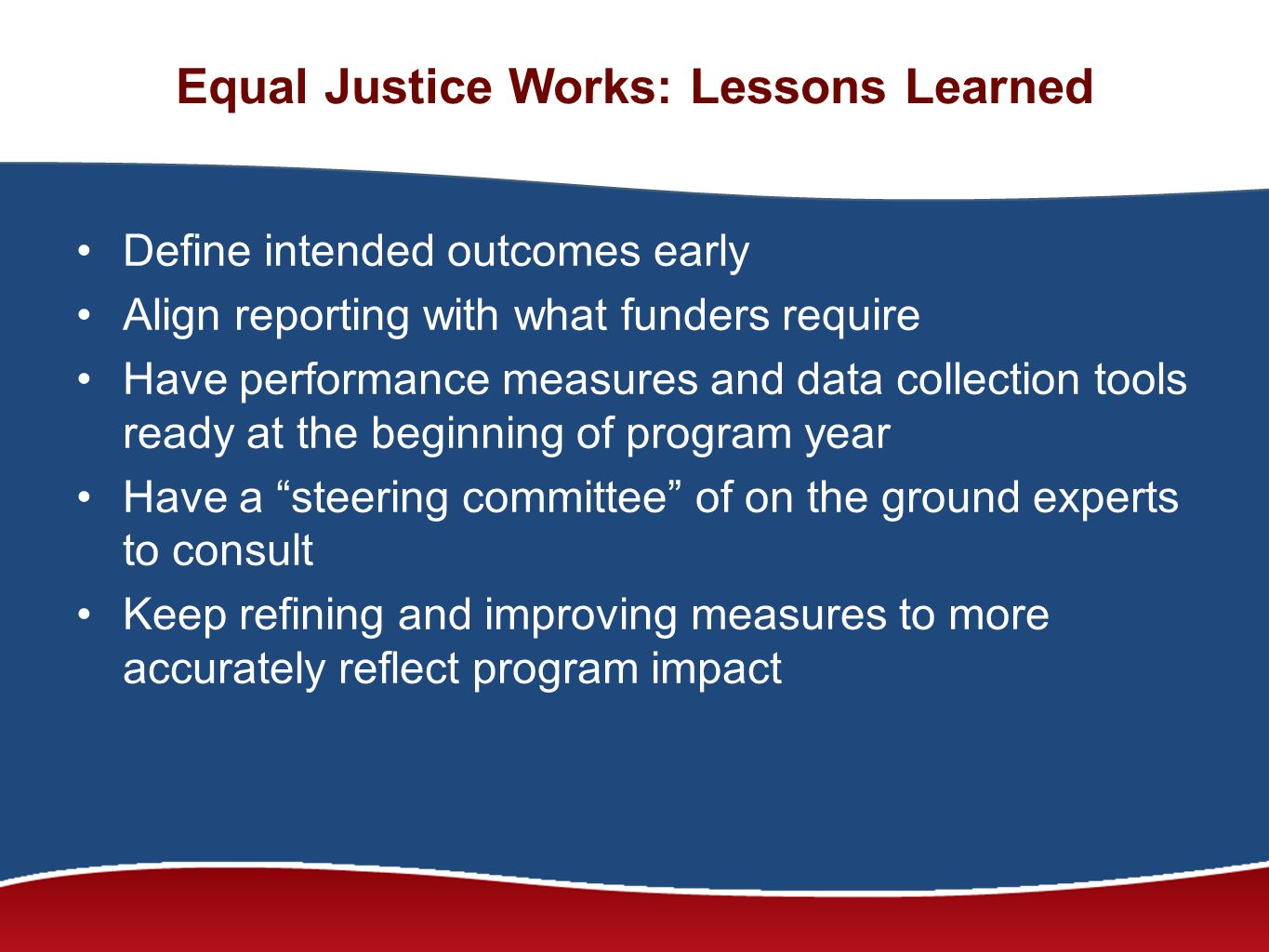 Equal Justice Works: Lessons Learned Define intended outcomes early Align reporting with what funders require Have performance measures and data collection tools ready at the beginning of program year Have a steering committee of on the ground experts to consult Keep refining and improving measures to more accurately reflect program impact