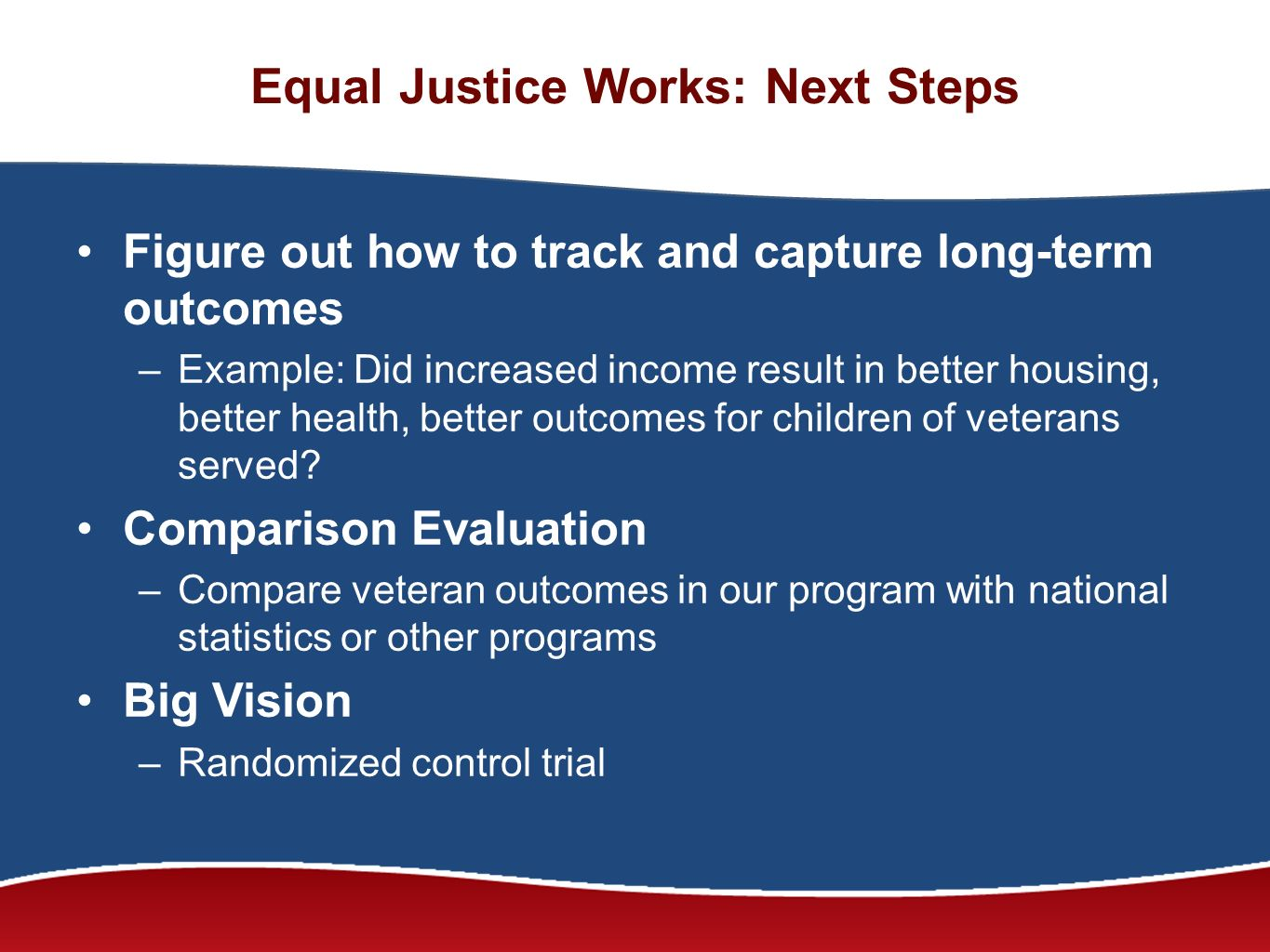 Equal Justice Works: Next Steps Figure out how to track and capture long-term outcomes –Example: Did increased income result in better housing, better health, better outcomes for children of veterans served.