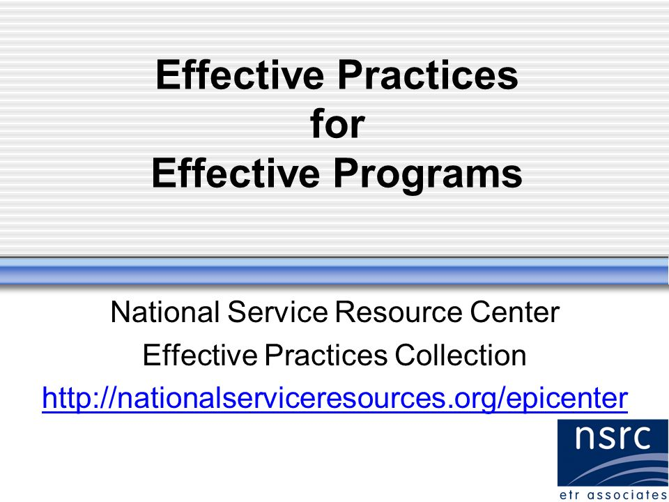 Effective Practices for Effective Programs National Service Resource Center Effective Practices Collection http://nationalserviceresources.org/epicenter