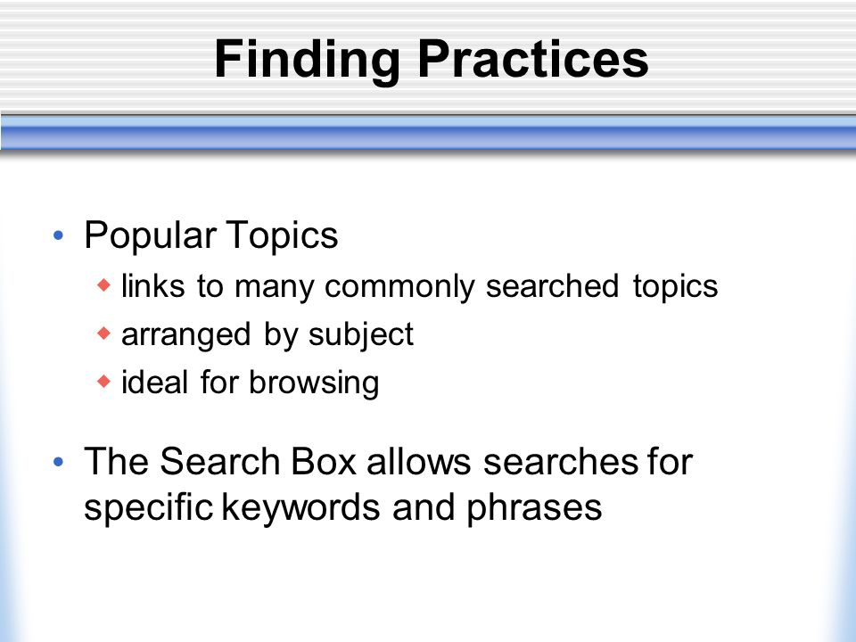Finding Practices Popular Topics links to many commonly searched topics arranged by subject ideal for browsing The Search Box allows searches for specific keywords and phrases