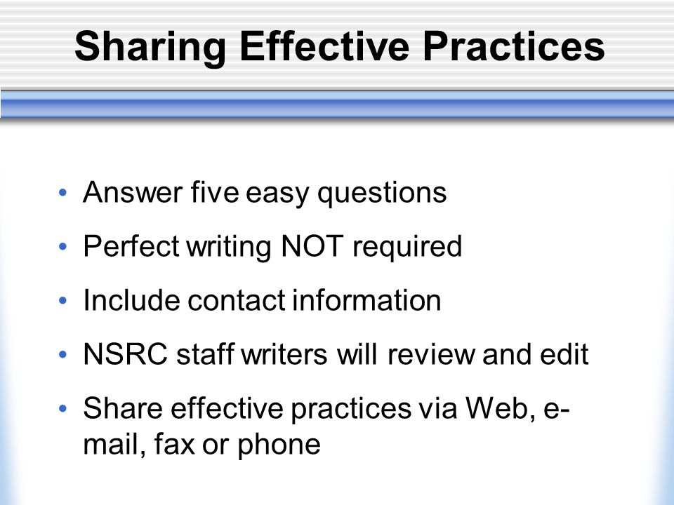 Sharing Effective Practices Answer five easy questions Perfect writing NOT required Include contact information NSRC staff writers will review and edit Share effective practices via Web, e- mail, fax or phone
