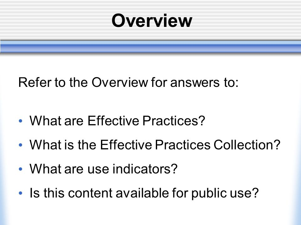 Overview Refer to the Overview for answers to: What are Effective Practices.
