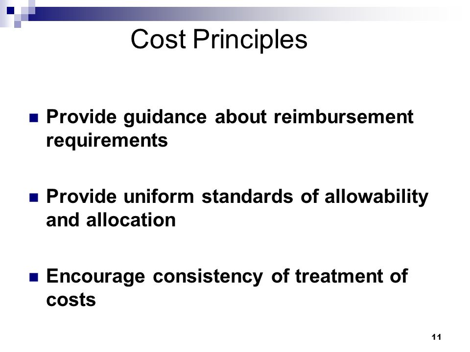 11 Cost Principles Provide guidance about reimbursement requirements Provide uniform standards of allowability and allocation Encourage consistency of treatment of costs