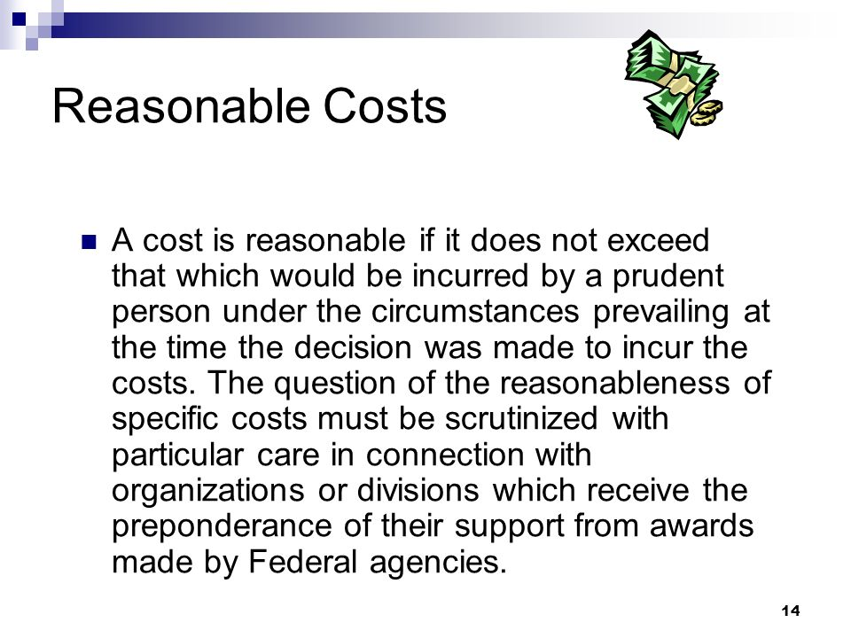 14 Reasonable Costs A cost is reasonable if it does not exceed that which would be incurred by a prudent person under the circumstances prevailing at the time the decision was made to incur the costs.