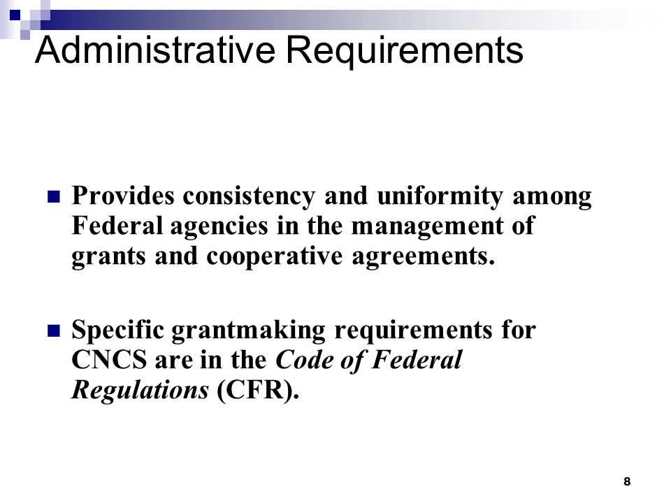 8 Administrative Requirements Provides consistency and uniformity among Federal agencies in the management of grants and cooperative agreements.