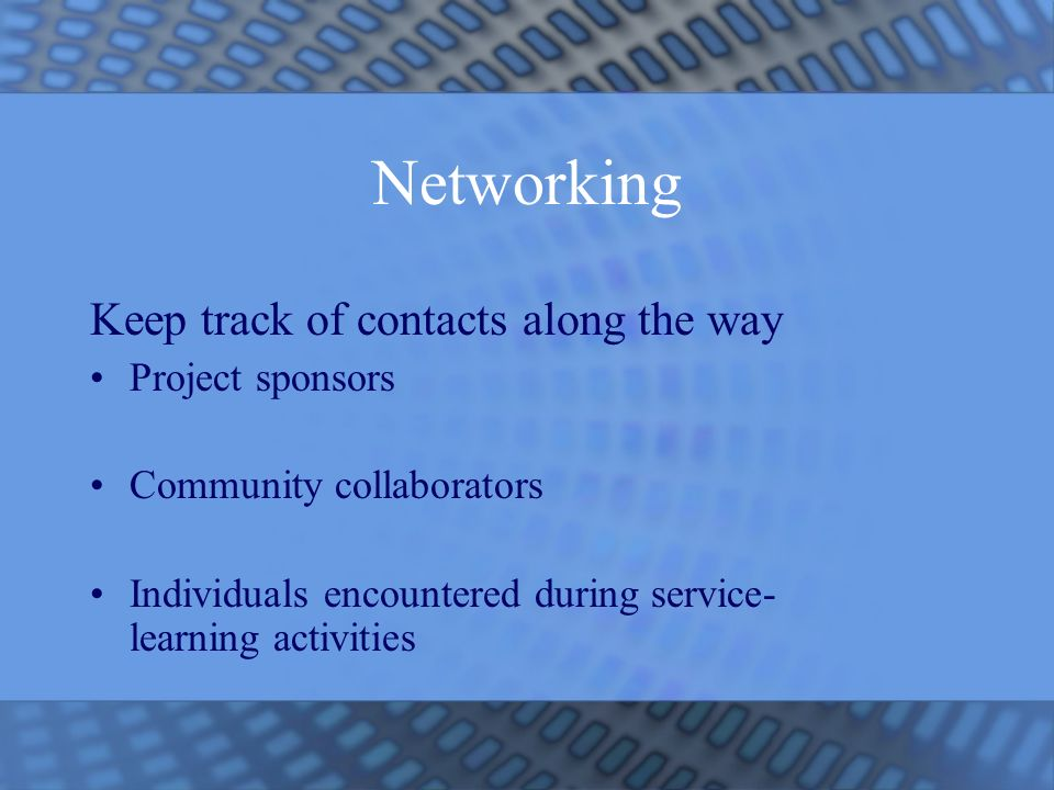 Networking Keep track of contacts along the way Project sponsors Community collaborators Individuals encountered during service- learning activities