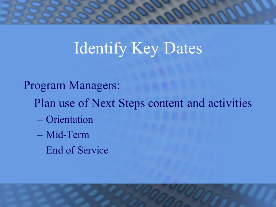 Identify Key Dates Program Managers: Plan use of Next Steps content and activities –Orientation –Mid-Term –End of Service