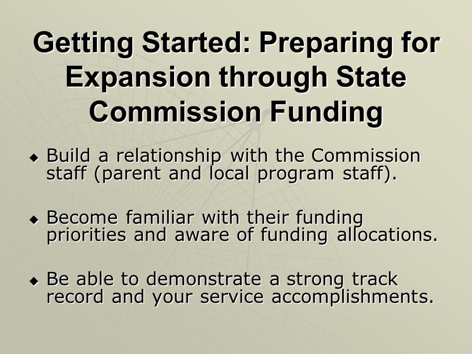Getting Started: Preparing for Expansion through State Commission Funding Build a relationship with the Commission staff (parent and local program sta