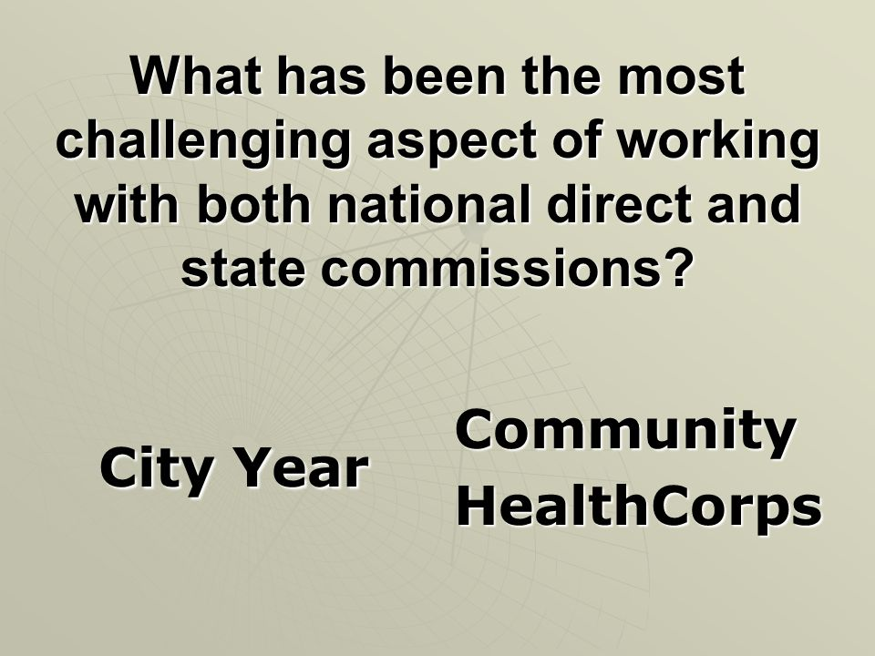 What has been the most challenging aspect of working with both national direct and state commissions? City Year City Year CommunityHealthCorps