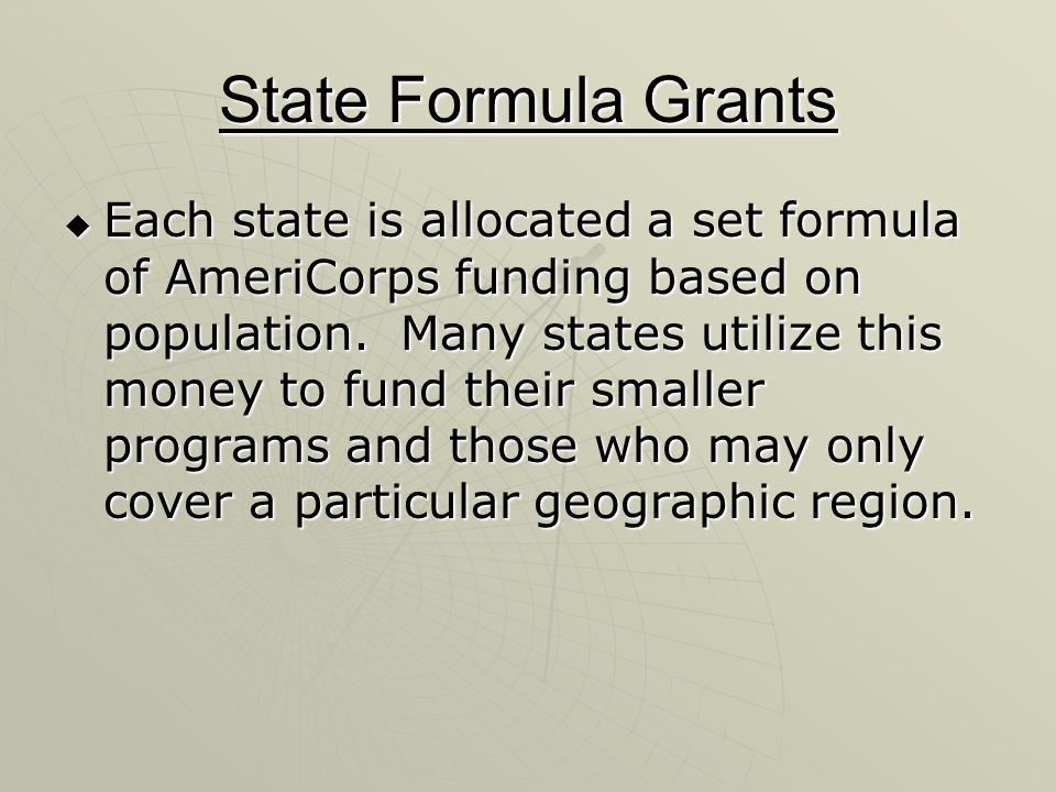 State Formula Grants Each state is allocated a set formula of AmeriCorps funding based on population.