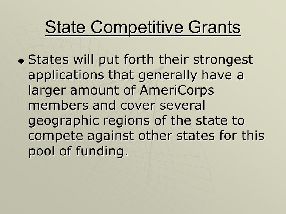 State Competitive Grants States will put forth their strongest applications that generally have a larger amount of AmeriCorps members and cover severa