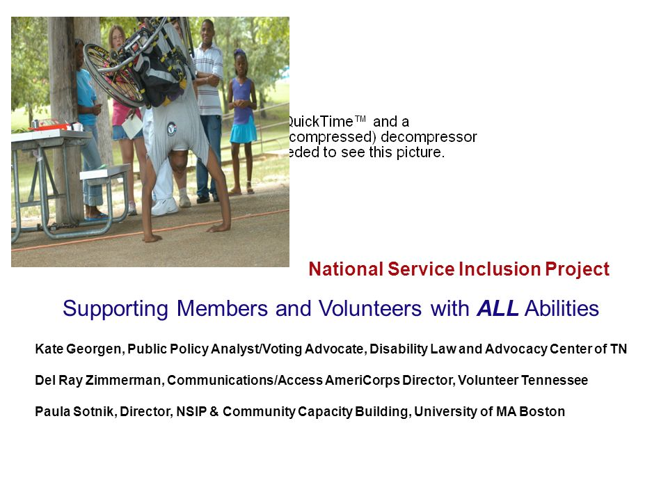 National Service Inclusion Project Supporting Members and Volunteers with ALL Abilities Kate Georgen, Public Policy Analyst/Voting Advocate, Disability Law and Advocacy Center of TN Del Ray Zimmerman, Communications/Access AmeriCorps Director, Volunteer Tennessee Paula Sotnik, Director, NSIP & Community Capacity Building, University of MA Boston