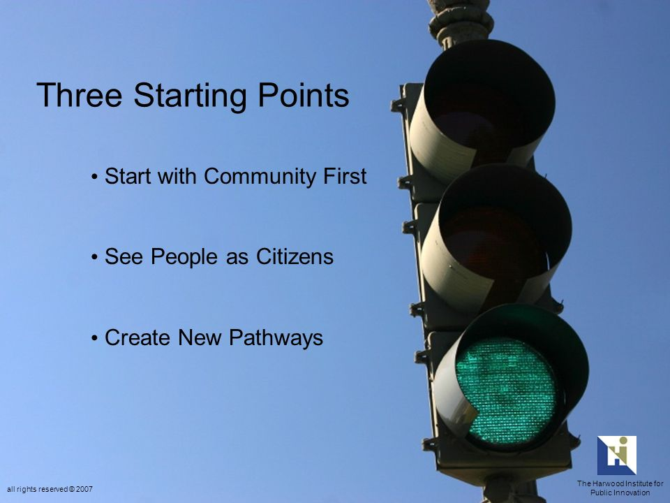 Three Starting Points Start with Community First See People as Citizens Create New Pathways The Harwood Institute for Public Innovation all rights reserved © 2007