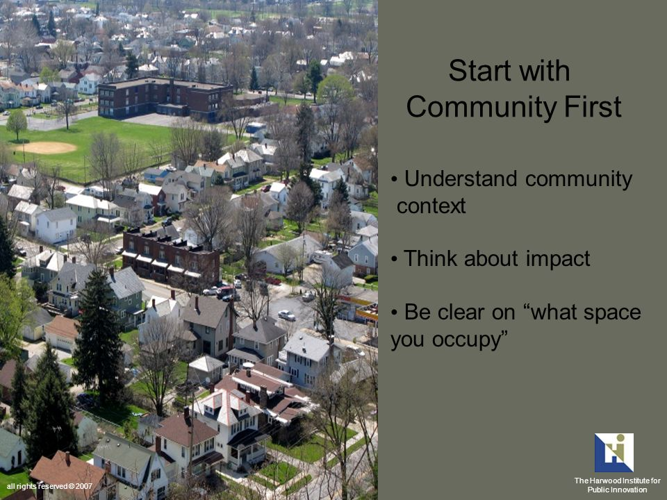 Start with Community First Understand community context Think about impact Be clear on what space you occupy The Harwood Institute for Public Innovation all rights reserved © 2007
