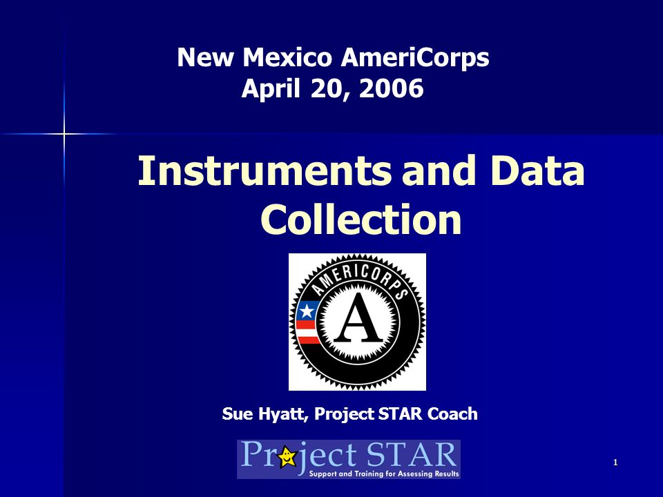 1 Instruments and Data Collection New Mexico AmeriCorps April 20, 2006 Sue Hyatt, Project STAR Coach