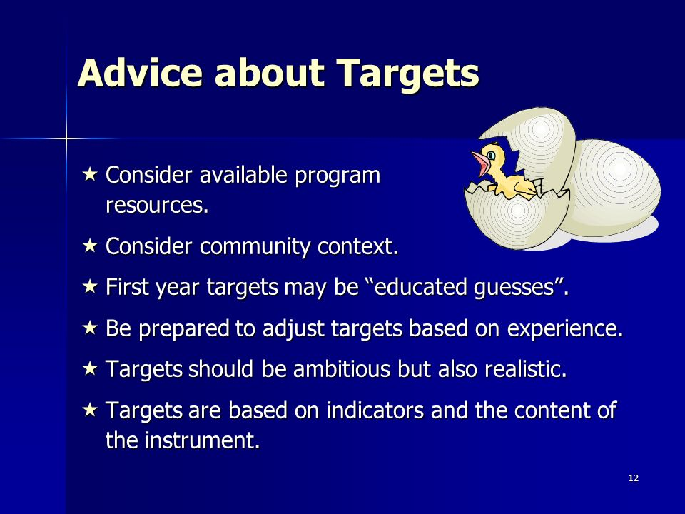 12 Advice about Targets Consider available program resources. Consider available program resources. Consider community context. Consider community con
