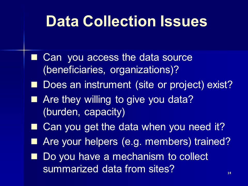 14 Data Collection Issues Can you access the data source (beneficiaries, organizations)? Does an instrument (site or project) exist? Are they willing