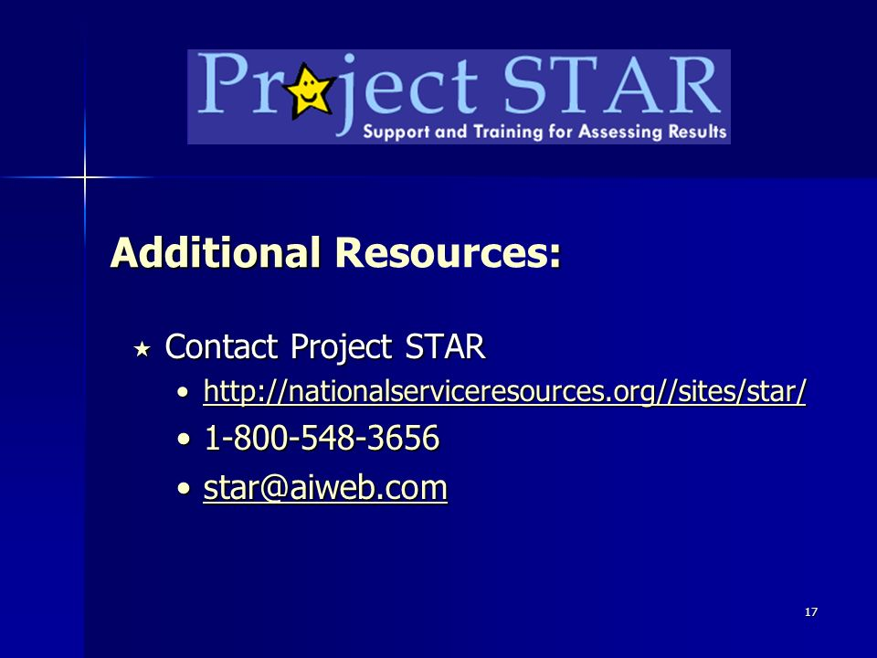 17 Additional : Additional Resources: Contact Project STAR Contact Project STAR http://nationalserviceresources.org//sites/star/http://nationalserviceresources.org//sites/star/http://nationalserviceresources.org//sites/star/ 1-800-548-36561-800-548-3656 star@aiweb.comstar@aiweb.comstar@aiweb.com