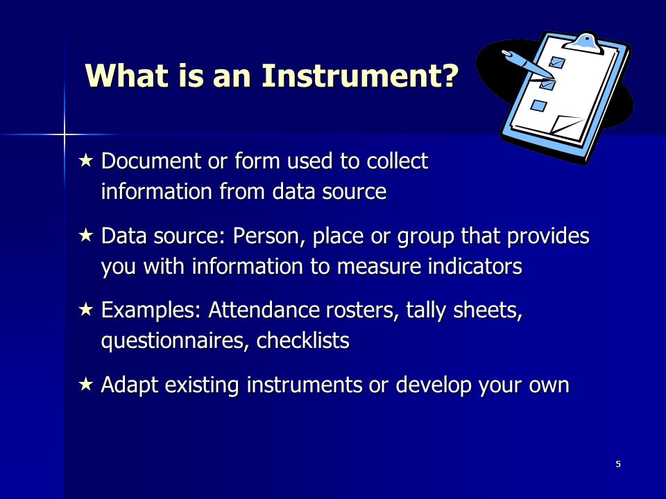 5 What is an Instrument? Document or form used to collect information from data source Document or form used to collect information from data source D