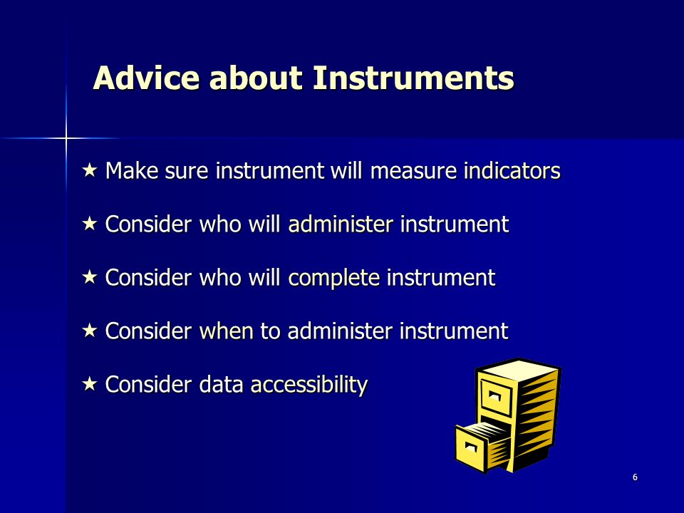 6 Advice about Instruments Make sure instrument will measure indicators Make sure instrument will measure indicators Consider who will administer inst
