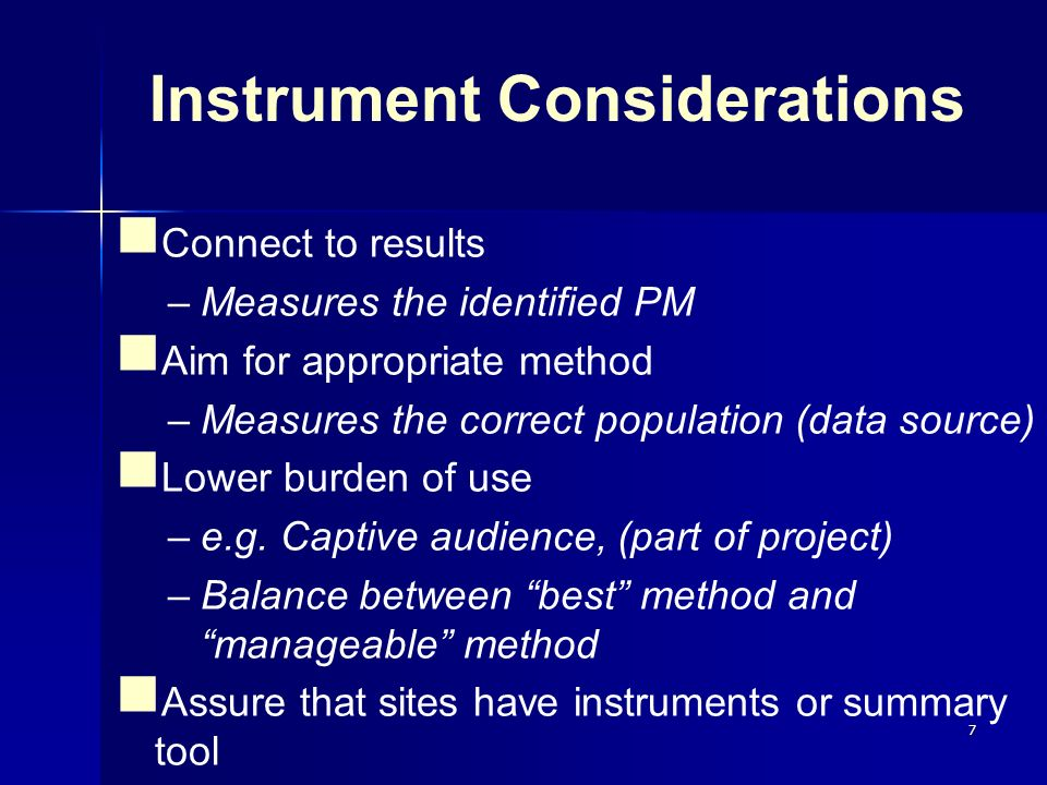 7 Instrument Considerations Connect to results –Measures the identified PM Aim for appropriate method –Measures the correct population (data source) L