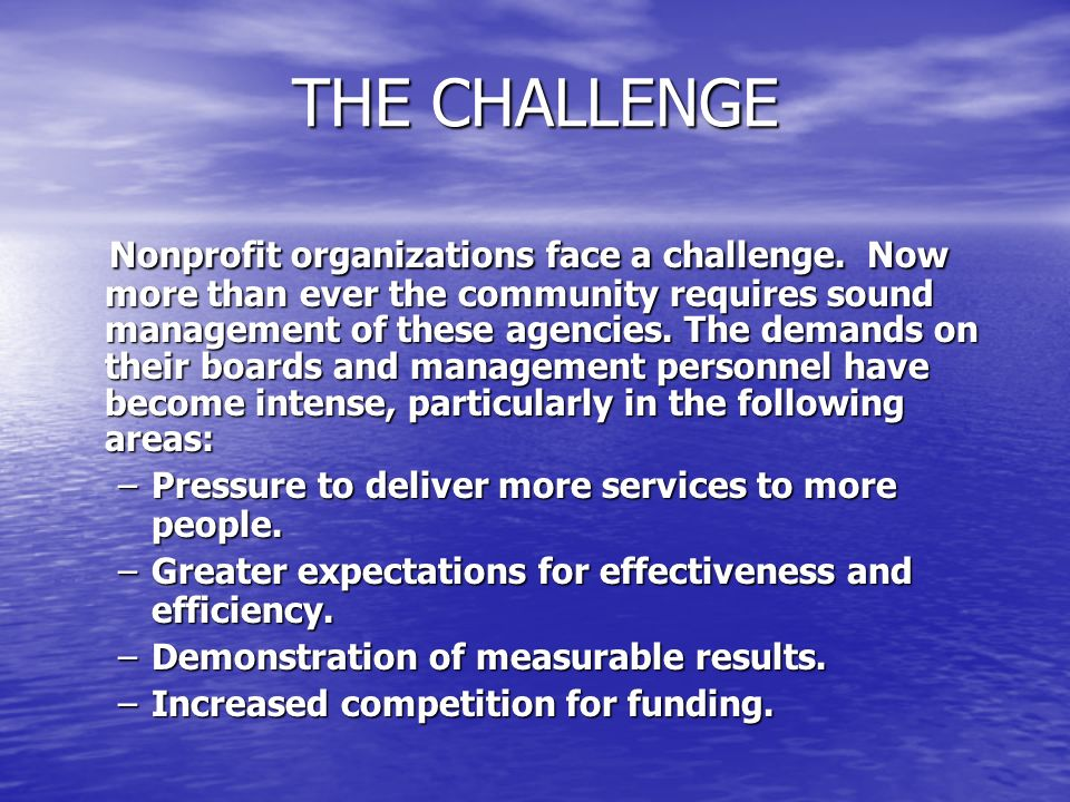 THE CHALLENGE Nonprofit organizations face a challenge. Now more than ever the community requires sound management of these agencies. The demands on t
