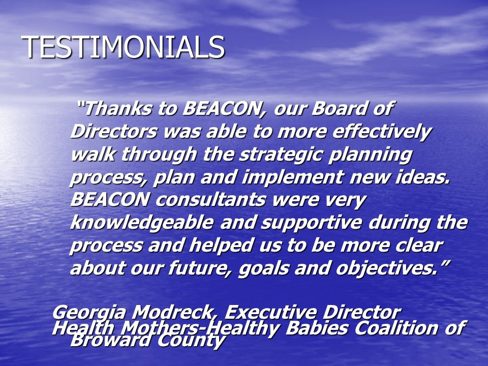 TESTIMONIALS Thanks to BEACON, our Board of Directors was able to more effectively walk through the strategic planning process, plan and implement new