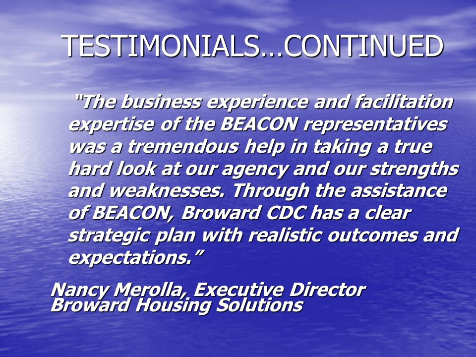 TESTIMONIALS…CONTINUED The business experience and facilitation expertise of the BEACON representatives was a tremendous help in taking a true hard lo