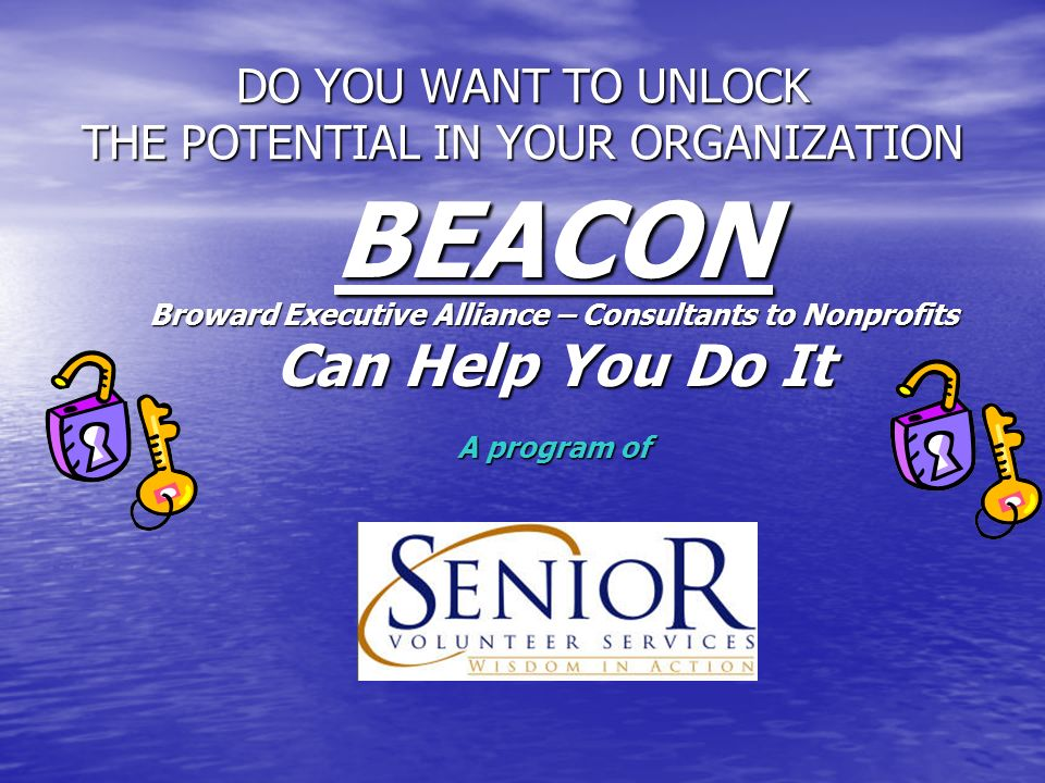DO YOU WANT TO UNLOCK THE POTENTIAL IN YOUR ORGANIZATION BEACON Broward Executive Alliance – Consultants to Nonprofits Can Help You Do It A program of