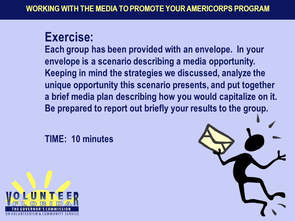 WORKING WITH THE MEDIA TO PROMOTE YOUR AMERICORPS PROGRAM Exercise: Each group has been provided with an envelope. In your envelope is a scenario desc