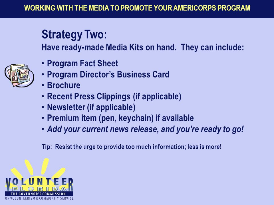 WORKING WITH THE MEDIA TO PROMOTE YOUR AMERICORPS PROGRAM Strategy Two: Have ready-made Media Kits on hand. They can include: Program Fact Sheet Progr