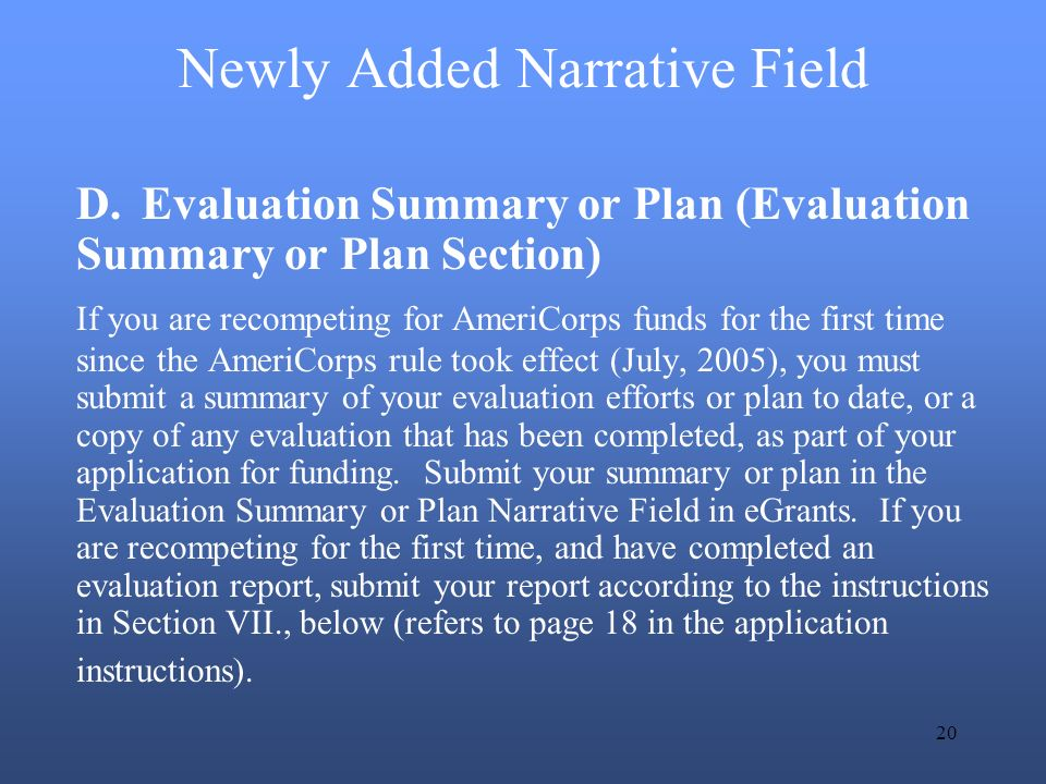 20 Newly Added Narrative Field D.Evaluation Summary or Plan (Evaluation Summary or Plan Section) If you are recompeting for AmeriCorps funds for the first time since the AmeriCorps rule took effect (July, 2005), you must submit a summary of your evaluation efforts or plan to date, or a copy of any evaluation that has been completed, as part of your application for funding.