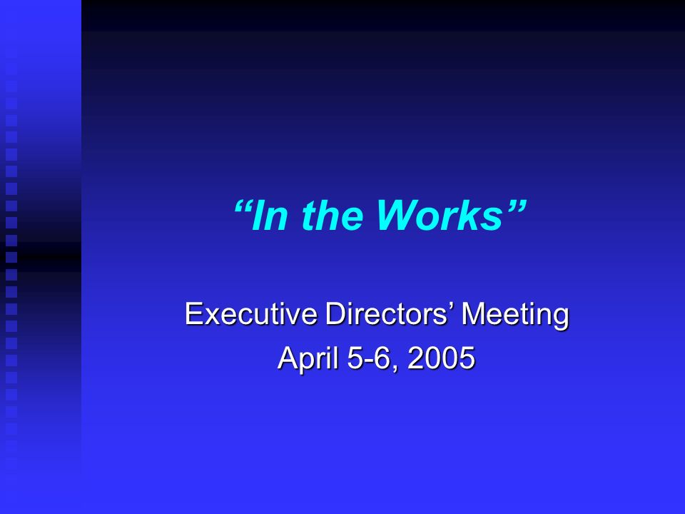 In the Works Executive Directors Meeting April 5-6, 2005