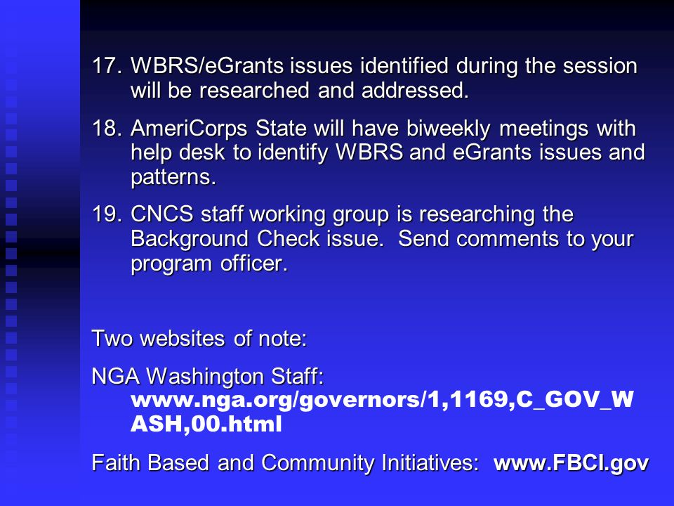 17.WBRS/eGrants issues identified during the session will be researched and addressed. 18.AmeriCorps State will have biweekly meetings with help desk