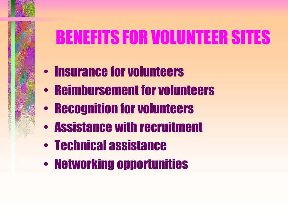 BENEFITS FOR VOLUNTEER SITES Insurance for volunteers Reimbursement for volunteers Recognition for volunteers Assistance with recruitment Technical assistance Networking opportunities