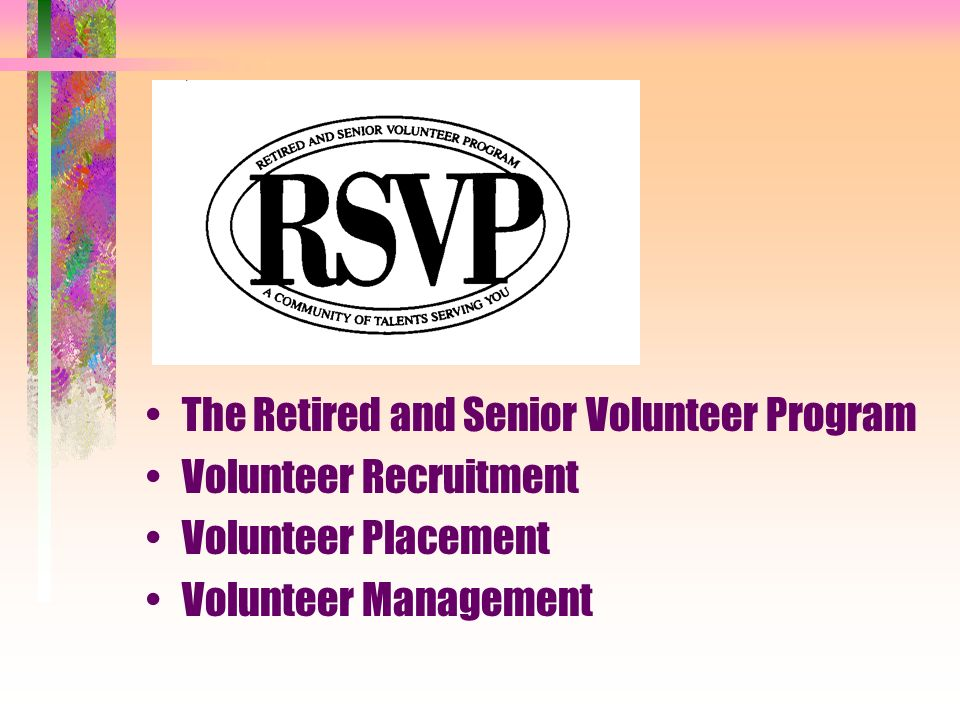 2005-2006 Program Statistics 923 active volunteers 110,150 volunteer hours 86 volunteer sites plus Advisory Council $785,295.38 dollar value to the communities (figured at $7.76 per hour) 134 newly enrolled volunteers 155 volunteers discontinuing service $15,042.66 transportation reimbursement paid $530.95 meal reimbursement paid Cost of recognition events (5) $7,401.87 (a portion was covered by donations)