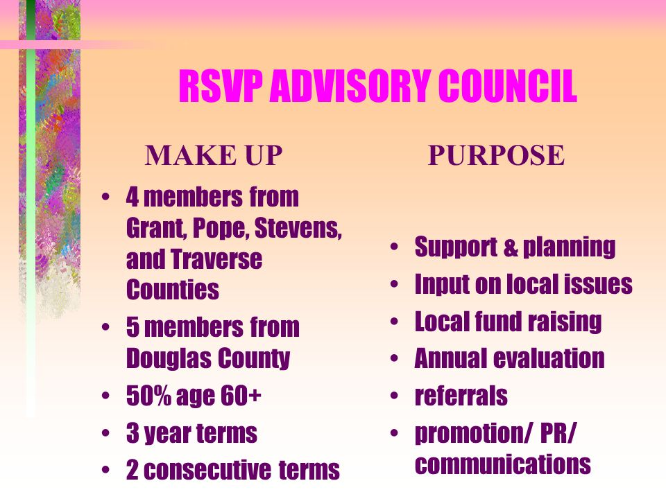RSVP ADVISORY COUNCIL 4 members from Grant, Pope, Stevens, and Traverse Counties 5 members from Douglas County 50% age year terms 2 consecutive terms Support & planning Input on local issues Local fund raising Annual evaluation referrals promotion/ PR/ communications PURPOSEMAKE UP