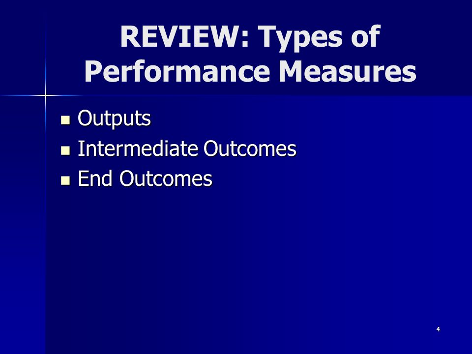 4 REVIEW: Types of Performance Measures Outputs Outputs Intermediate Outcomes Intermediate Outcomes End Outcomes End Outcomes