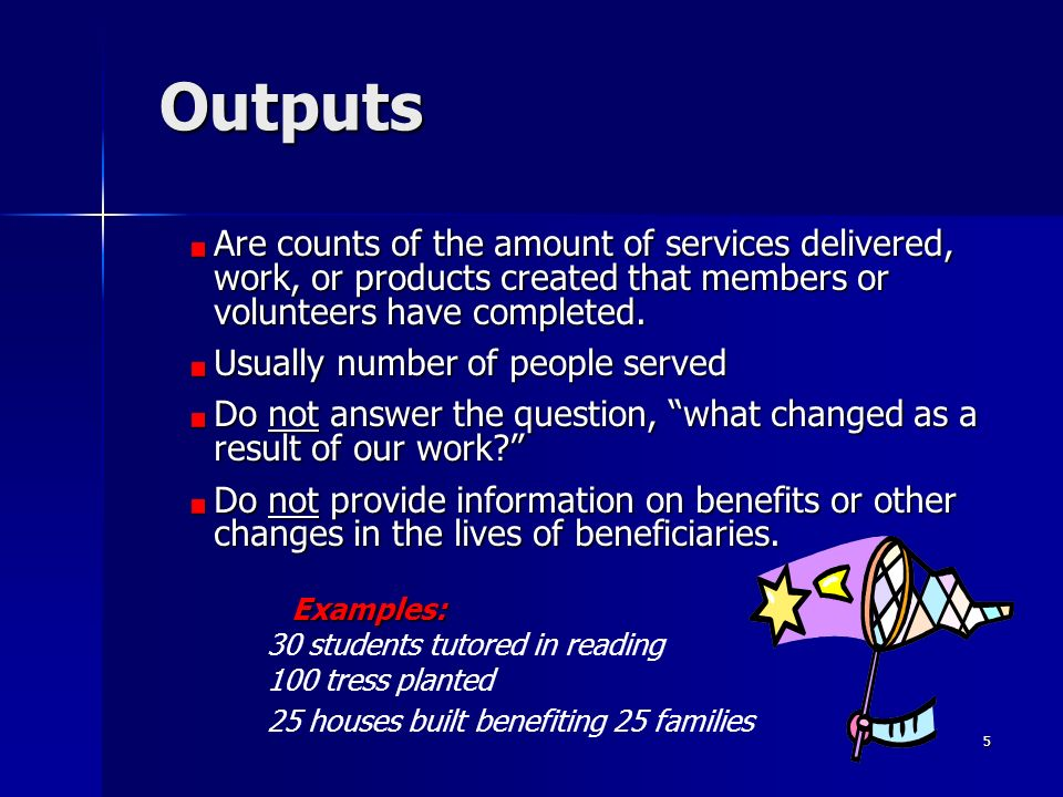5 Outputs Are counts of the amount of services delivered, work, or products created that members or volunteers have completed. Usually number of peopl