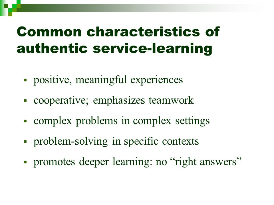 Common characteristics of authentic service-learning positive, meaningful experiences cooperative; emphasizes teamwork complex problems in complex settings problem-solving in specific contexts promotes deeper learning: no right answers