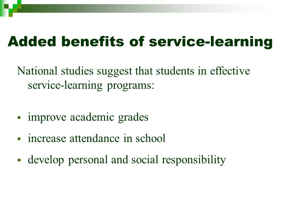 Added benefits of service-learning National studies suggest that students in effective service-learning programs: improve academic grades increase attendance in school develop personal and social responsibility